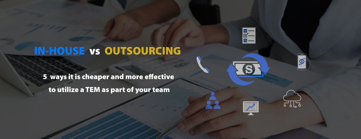 In-house vs Outsourcing TEM - 5 ways it's cheaper and more effective to utilize a TEM